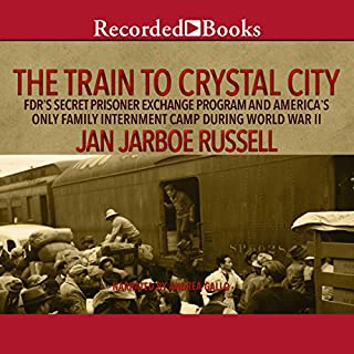 The Train to Crystal City     FDR's Secret Prisoner Exchange Program and America's Only Family Internment Camp During World War II              By:                                                                                                                                 Jan Jarboe Russell                               Narrated by:                                                                                                                                 Andrea Gallo                      Length: 14 hrs and 38 mins     94 ratings     Overall 4.0