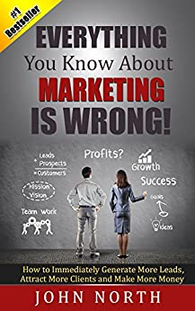 Everything You Know About Marketing Is Wrong!: How to Immediately Generate More Leads, Attract More Clients and Make More Money (Marketing Strategy - How ... and Other Social Media Marketing 1) by [John North, Tony Eades]