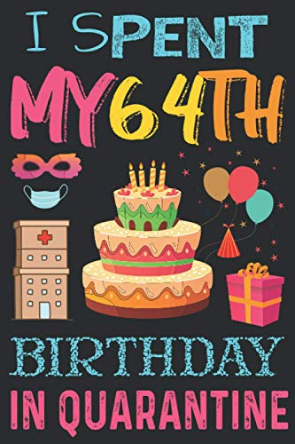 I Spent My 64Th Birthday IN QUARANTINE: Lockdown Birthday Gifts for 64 -year-old (Size 110-6x9) girls & boys, Self Isolation Notebook Diary Gift For ... Mother, Dad, Sister and Brother Everybody.