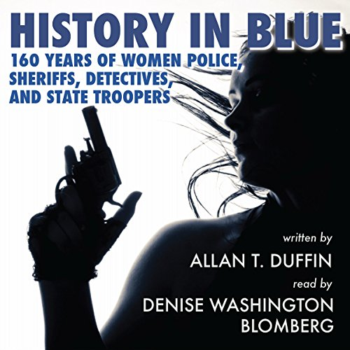 History in Blue     160 Years of Women Police, Sheriffs, Detectives, and State Troopers              By:                                                                                                                                 Allan T. Duffin                               Narrated by:                                                                                                                                 Denise Washington Blomberg                      Length: 8 hrs and 11 mins     4 ratings     Overall 3.5