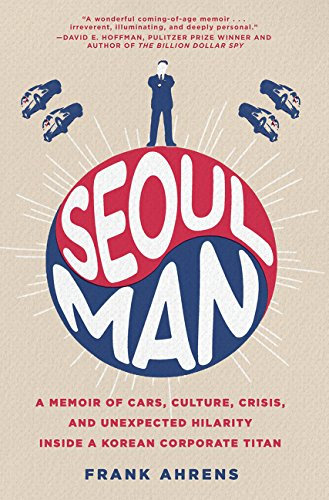 Seoul Man: A Memoir of Cars, Culture, Crisis, and Unexpected Hilarity Inside a Korean Corporate Tita