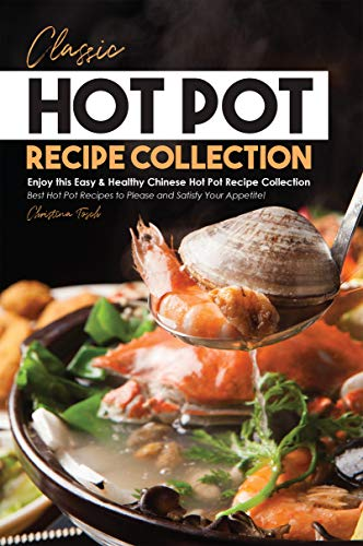 Classic Hot Pot Recipe Collection: Enjoy this Easy & Healthy Chinese Hot Pot Recipe Collection - Best Hot Pot Recipes to Please and Satisfy Your Appetite! (English Edition)