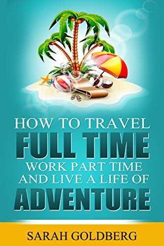 Travel Full Time, Work Part Time, and Live A Life of Adventure: Insider Tips for the Perpetual Traveler