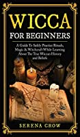 Wicca for Beginners: A Guide to Safely Practice Rituals, Magic and Witchcraft While Learning about the True Wiccan History and Beliefs