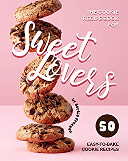 The Cookie Recipe Book for Sweet Lovers: 50 Easy-to-Bake Cookie Recipes by [Sophia Freeman]