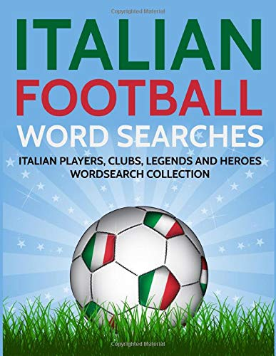 Italian Football Word Searches: Italian Players, Clubs, Legends and Heroes Wordsearch Collection