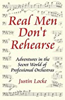 Real Men Don't Rehearse: Adventures in the Secret World of Professional Orchestras by Justin C. Locke(2012-01-16)