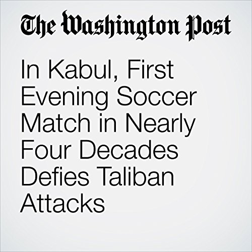 In Kabul, First Evening Soccer Match in Nearly Four Decades Defies Taliban Attacks copertina