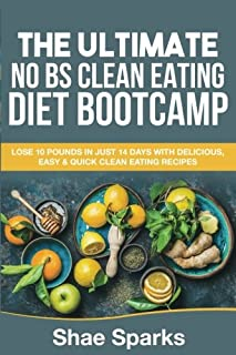 Clean Eating: The Ultimate NO BS Clean Eating Diet Bootcamp: Lose 10 Pounds in Just 14 Days with Delicious, Easy & Quick Clean Eating Recipes