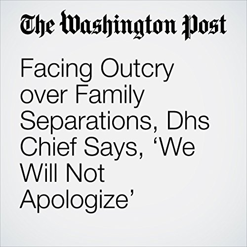 Facing Outcry over Family Separations, Dhs Chief Says, 'We Will Not Apologize' copertina