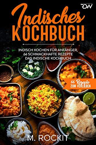 Indisches Kochbuch, Indisch kochen für Anfänger, 66 schmackhafte Rezepte: Das indische Kochbuch (66 Rezepte zum Verlieben 46)