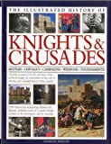 The Illustrated History of Knights & Crusades: A visual account of the life and times of the medieval knight, an examination of the code of chivalry, and a detailed history of the crusades