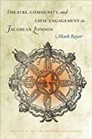 Theatre, Community, and Civic Engagement in Jacobean London (Studies in Theatre History and Culture)