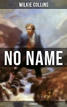 NO NAME (A Thriller): From the prolific English writer, best known for The Woman in White, Armadale, The Moonstone, The Dead Secret, Man and Wife, Poor ... The Black Robe, The Law and The Lady… by [Wilkie Collins]