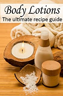 Body Lotions :The Ultimate Guide - Over 30 Hydrating & Refreshing Recipes