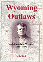 Wyoming Outlaws: Butch Cassidy in Wyoming, 1889 - 1896, the Great Western Horse Thief War and the Making of an Outlaw