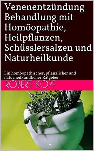Venenentzündung - Behandlung mit Homöopathie, Heilpflanzen, Schüsslersalzen und Naturheilkunde: Ein homöopathischer, pflanzlicher und naturheilkundlicher Ratgeber
