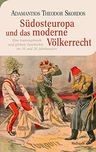 Südosteuropa und das moderne Völkerrecht: Eine transregionale und globale Geschichte im 19. und 20. Jahrhundert (Moderne europäische Geschichte)