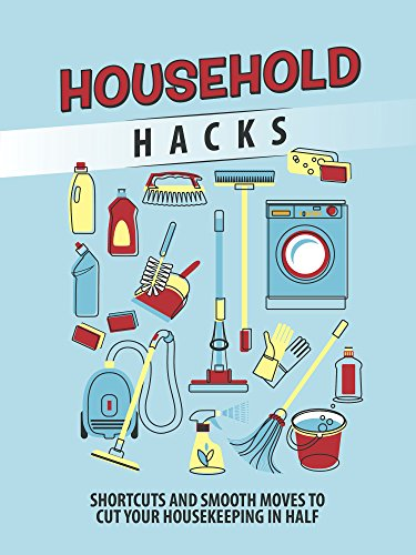 HOUSEHOLD HACKS: Shortcuts and Smooth Moves to Cut Your Housekeeping in Half