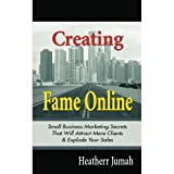 Creating Fame Online: Small Business Marketing Secrets That