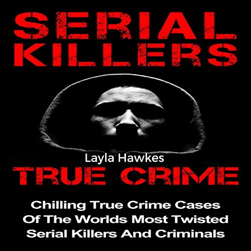Serial Killers True Crime: Chilling True Crime Cases of the Worlds Most Twisted Serial Killers and Criminals, Book 1 audiobook cover art