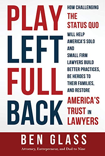 Play Left Fullback: How Challenging the Status Quo Will Help America's Solo and Small Firm Lawyers Build Better Practices, Be Heroes to their Families, and Restore America's Trust in Lawyers