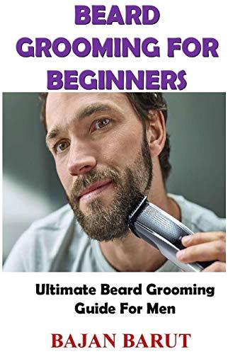 BEARD GROOMING FOR BEGINNERS: Ultimate Beard Grooming Guide For Men