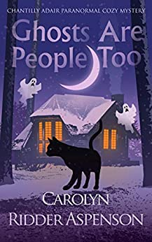 Ghosts Are People Too: A Chantilly Adair Paranormal Cozy Mystery (The Chantilly Adair Paranormal Cozy Mystery Series Book 2) by [Carolyn Ridder Aspenson]