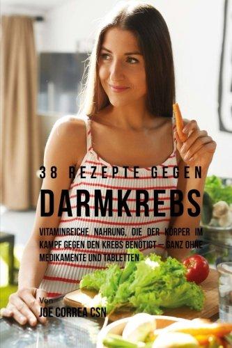 38 Rezepte gegen Darmkrebs: Vitaminreiche Nahrung, die der Körper im Kampf gegen den Krebs benötigt-ganz ohne Medikamente und Tabletten