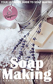 Soap Making: Your Ultimate Guide to Making Soap by [Doris J. Barnes]