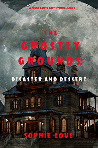 The Ghostly Grounds: Disaster and Dessert (A Canine Casper Cozy Mystery—Book 6) by [Sophie Love]