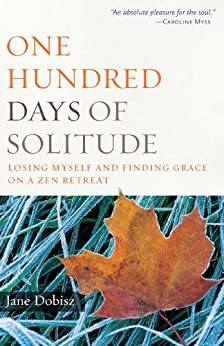 One Hundred Days of Solitude: Losing Myself and Finding Grace on a Zen Retreat by [Jane Dobisz]