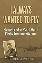 I Always Wanted To Fly: Memoirs of a World War ll Flight Engineer/Gunner