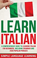 Learn Italian: A Comprehensive Guide to Learning Italian for Beginners, Including Grammar and 2500 Popular Phrases