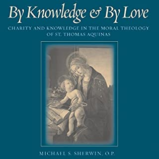 By Knowledge and by Love: Charity and Knowledge in the Moral Theology of St. Thomas Aquinas                   By:                                                                                                                                 Michael S. Sherwin                               Narrated by:                                                                                                                                 Gregory D. Kufchak                      Length: 10 hrs and 7 mins     3 ratings     Overall 5.0