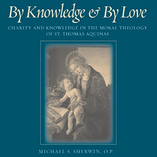 By Knowledge and by Love: Charity and Knowledge in the Moral Theology of St. Thomas Aquinas audiobook cover art