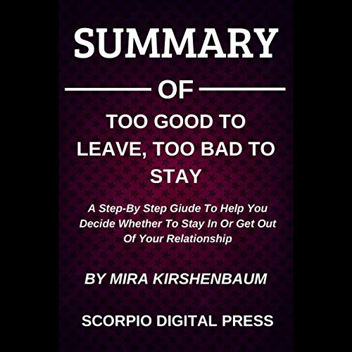 Summary of Too Good to Leave, Too Bad to Stay: A Step-by-Step Guide to Help You Decide Whether to Stay In or Get Out of Your Relationship by Mira Kirshenbaum cover art