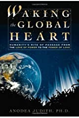Waking the Global Heart: Humanity's Rite of Passage from the Love of Power to the Power of Love Kindle Edition