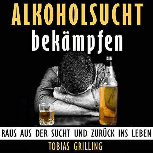 Alkoholsucht bekämpfen: Raus aus der Sucht und zurück ins Leben [Combat Alcohol Addiction: Get out of Addiction and Back to Life] audiobook cover art