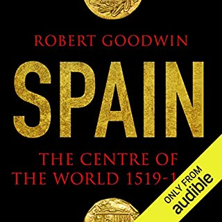 Spain     The Centre of the World 1519-1682              By:                                                                                                                                 Robert Goodwin                               Narrated by:                                                                                                                                 Jeremy Clyde                      Length: 21 hrs and 2 mins     58 ratings     Overall 4.1