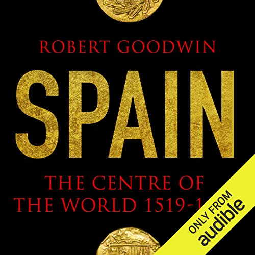 Spain     The Centre of the World 1519-1682              By:                                                                                                                                 Robert Goodwin                               Narrated by:                                                                                                                                 Jeremy Clyde                      Length: 21 hrs and 2 mins     1 rating     Overall 5.0