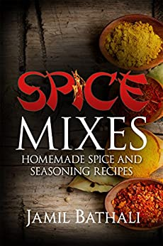 Spice Mixes: Recipes for Homemade Spice Blends and Seasonings by [Jamil Bathali, Iron Ring Publishing]