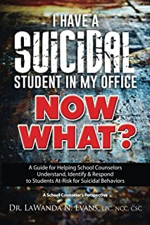 I Have a Suicidal Student in My Office, Now What?: A Guide for Helping School Counselors Understand, Identify, and Respond...