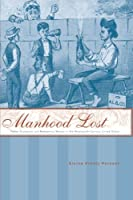 Manhood Lost: Fallen Drunkards and Redeeming Women in the Nineteenth-century United States (New Studies in American Intellectual and Cultural History)