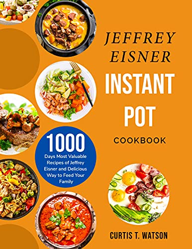 Jeffrey Eisner Instant Pot Cookbook: 1000 Days Most Valuable Recipes of Jeffrey Eisner and Delicious Way to Feed Your Family (English Edition)