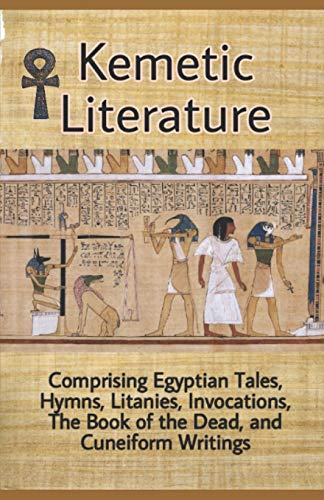 Kemetic Literature: Comprising Egyptian Tales, Hyms, Litanies, Invocations, The Book of the Dead, and Cuneiform Writings