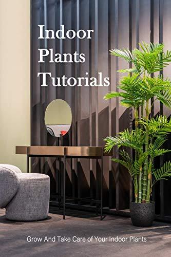 Indoor Plants Tutorials: Grow And Take Care of Your Indoor Plants: Houseplants Guide