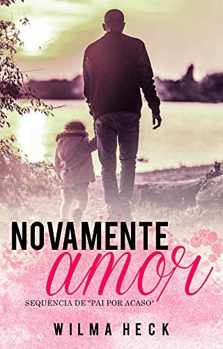 Novamente amor: Sequencia de Pai por acaso (Amor de pai Livro 2)