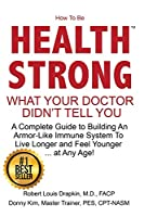 How to be Health Strong: What Your Doctor Didn't Tell You-A Complete Guide to Building an Armor-Like Immune System to Live Longer and Feel Younger ... at Any Age!