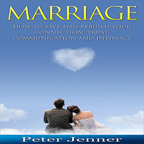 Marriage: How to Save and Rebuild Your Connection, Trust, Communication and Intimacy cover art